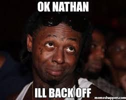 Back Off Meme - ok nathan ill back off meme lil wayne 7663 memeshappen