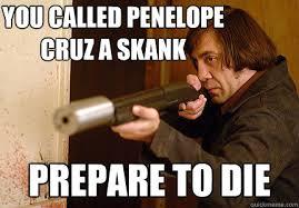 Skank Meme - you called penelope cruz a skank prepare to die dont fuck wit