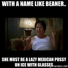 Beaner Meme - with a name like beaner she must be a lazy mexican pussy on ice
