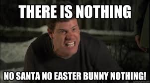 Nothing Meme - there is nothing no santa no easter bunny nothing the league