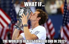 Andy Murray Meme - what if the world is really going to end in 2012 andy murray