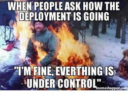 Deployment Memes - when people ask how the deployment is going i m fine everthing is