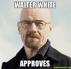 Walter White Memes - walter white approves make a meme