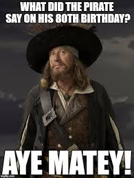 Pirate Memes - what did the pirate say on his 80th birthday aye matey meme