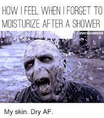 Skin Memes - how feel when forget to moisturize after a shower my skin dry af