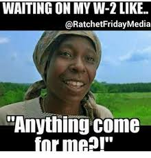 W 2 Meme - waiting on my w 2 like ratchetfridaymedia anything come forme meme