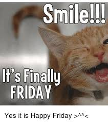 Finally Friday Meme - smile it s finally friday yes it is happy friday meme on