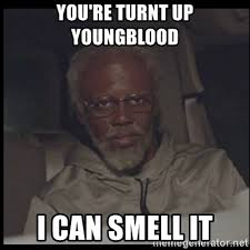 Turnt Meme - you re turnt up youngblood i can smell it uncle drew meme generator