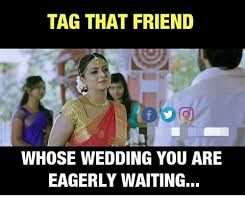 Tag A Friend Meme - tag that friend whose wedding you are eagerly waiting meme on me me