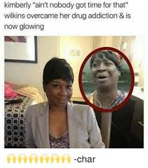 Time For Meme - kimberly ain t nobody got time for that wilkins overcameher drug
