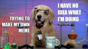 Make My Own Memes - trying to make my own meme science dog quickmeme