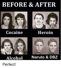 Heroin Addict Meme - before after cocaine heroin alcohol naruto dbz perfect