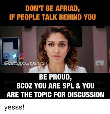don t be afriad if people talk behind you be proud bcoz you are spl