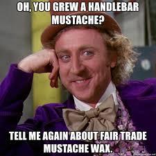 Handlebar Mustache Meme - oh you grew a handlebar mustache tell me again about fair trade