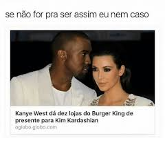Memes De Kim Kardashian - kanye west da dez lojas do burger king de presente para kim