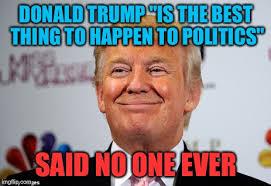 Said No One Ever Meme - faint praises ring in for donald trump imgflip