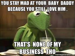 Baby Business Meme - you stay mad at your baby daddy because you still love him that s