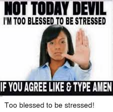 Blessed Meme - not today devil l m too blessed to be stressed if you agree like