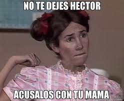 Hector Meme - no te dejes hector acusalos con tu mama meme de popisss