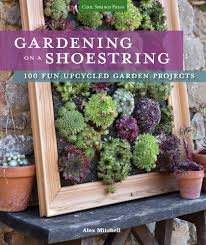 gardening on a shoestring 100 fun upcycled garden projects