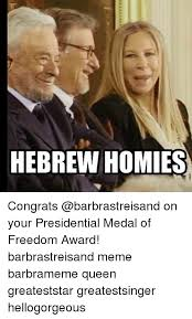 Barbra Streisand Meme - hebrew homies congrats on your presidential medal of freedom award