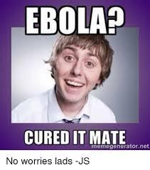 Meme Generator Javascript - ebola cured it mate net memegenerator no worries lads js meme
