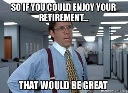 Retirement Meme - so if you could enjoy your retirement that would be great gbn