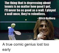 Mitch Hedberg Memes - the thing that is depressing about tennis is no matter how good i