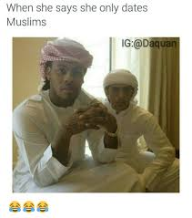 Muslim Memes Funny - when she says she only dates muslims ig daquan daquan meme