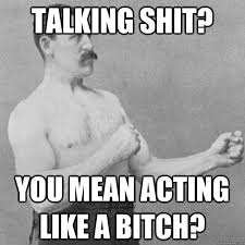 Shit Talking Memes - talking shit you mean acting like a bitch misc quickmeme