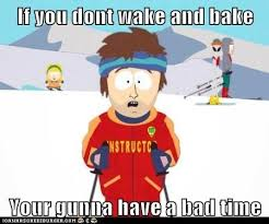 Wake N Bake Meme - if you don t wake and bake