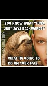 Tuna Sub Meme - you know what tuna sub says backwards what im going to do on your