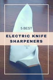 the top 5 best electric knife sharpeners of 2017 the kitchen