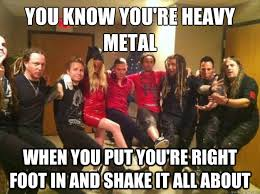 Heavy Metal Meme - you know you re heavy metal when you put you re right foot in and