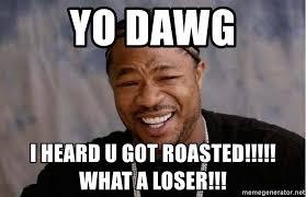 Yo Dawg Meme Generator - yo dawg i heard u got roasted what a loser yo dawg