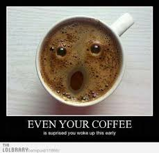 Early Internet Memes - even your coffee is surprised you woke up this early