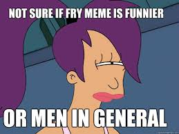 Fry Meme - not sure if fry meme is funnier or men in general leela futurama