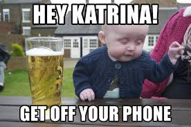 Get Off Your Phone Meme - hey katrina get off your phone drunk baby 1 meme generator
