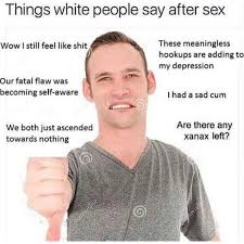 White People Be Like Memes - dopl3r com memes things white people say after sex these