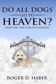 grieving loss of pet do all dogs go to heaven grieving the loss of your pet by roger haber
