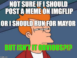 Not Sure If Meme - not sure if i should post a meme on imgflip or i should run for