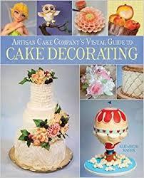 Cake Decorators Artisan Cake Company U0027s Visual Guide To Cake Decorating Elizabeth