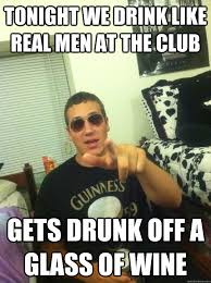 Real Men Meme - tonight we drink like real men at the club gets drunk off a glass