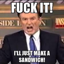 Bill O Reilly Meme Generator - fuck it i ll just make a sandwich bill o reilly fuck it meme