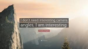 charlie chaplin quote u201ci don u0027t need interesting camera angles i