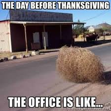 the day before thanksgiving the office is like tumbleweed
