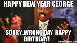 Wrong Meme - happy new year george sorry wrong day happy birthday meme steve