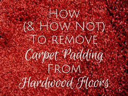 How To Pull Up Carpet From Hardwood Floors - how and how not to remove carpet padding from hardwood floors