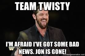 Bad News Barrett Meme - team twisty i m afraid i ve got some bad news jon is gone bad