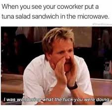 Coworker Meme - when you see your coworker put a tuna salad sandwich in the